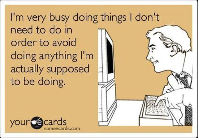 """""""Je suis très occupé à faire des choses que je n'ai pas besoin de faire de façon à éviter de faire quoi que ce soit que je serais supposé faire."""""""